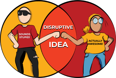 Sometimes the most disruptive ideas sound stupid at first.